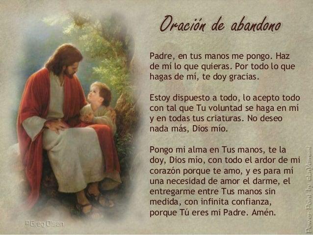 Padre, en tus manos me pongo. Haz de mí lo que quieras. Por todo lo que hagas de mí, te doy gracias. Estoy dispuesto a tod...