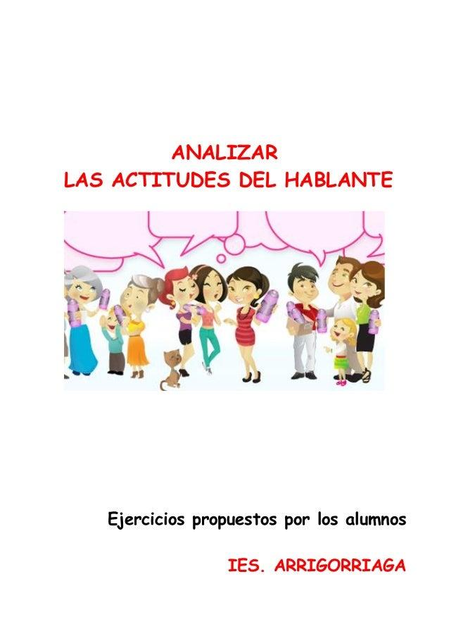 ANALIZAR LAS ACTITUDES DEL HABLANTE  Ejercicios propuestos por los alumnos IES. ARRIGORRIAGA