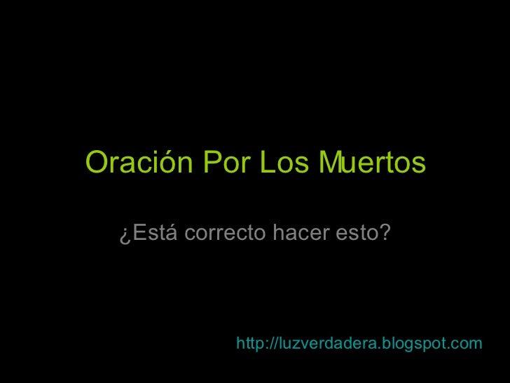 Oración Por Los Muertos ¿Está correcto hacer esto? http:// luzverdadera.blogspot.com