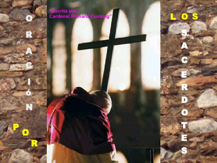 "O R A C I ó N P O R L O S S A C E R D O T E S "" Escrita por : Cardenal  Richard Cushing"""