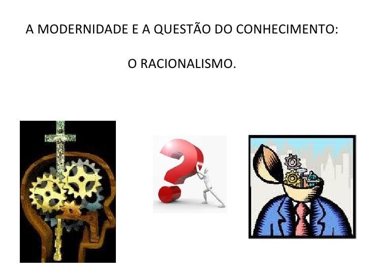 A MODERNIDADE E A QUESTÃO DO CONHECIMENTO:             O RACIONALISMO.