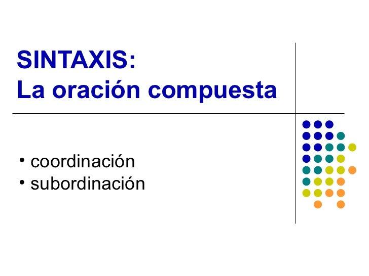 SINTAXIS:  La oración compuesta <ul><li>coordinación </li></ul><ul><li>subordinación </li></ul>