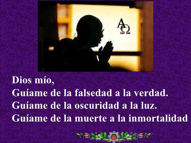 Dios mío, Guíame de la falsedad a la verdad. Guíame de la oscuridad a la luz. Guíame de la muerte a la inmortalidad