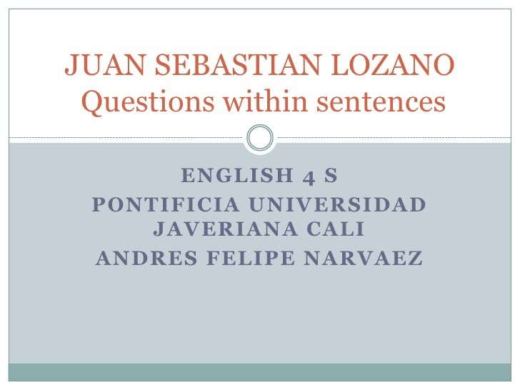 ENGLISH 4 S<br />PONTIFICIA UNIVERSIDAD JAVERIANA CALI<br />ANDRES FELIPE NARVAEZ<br />JUAN SEBASTIAN LOZANOQuestionswithi...