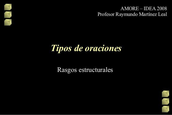 Tipos de oraciones Rasgos estructurales  AMORE – IDEA 2008 Profesor Raymundo Martínez Leal