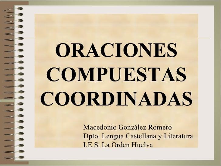 ORACIONES COMPUESTAS COORDINADAS Macedonio González Romero Dpto. Lengua Castellana y Literatura I.E.S. La Orden Huelva