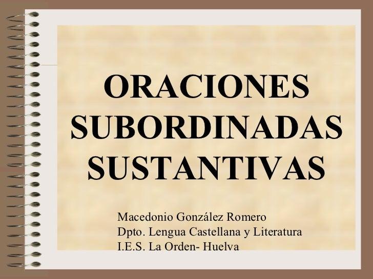 ORACIONES  SUBORDINADAS SUSTANTIVAS Macedonio González Romero Dpto. Lengua Castellana y Literatura I.E.S. La Orden- Huelva