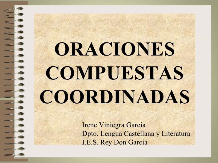 ORACIONESCOMPUESTASCOORDINADAS   Irene Viniegra García   Dpto. Lengua Castellana y Literatura   I.E.S. Rey Don García