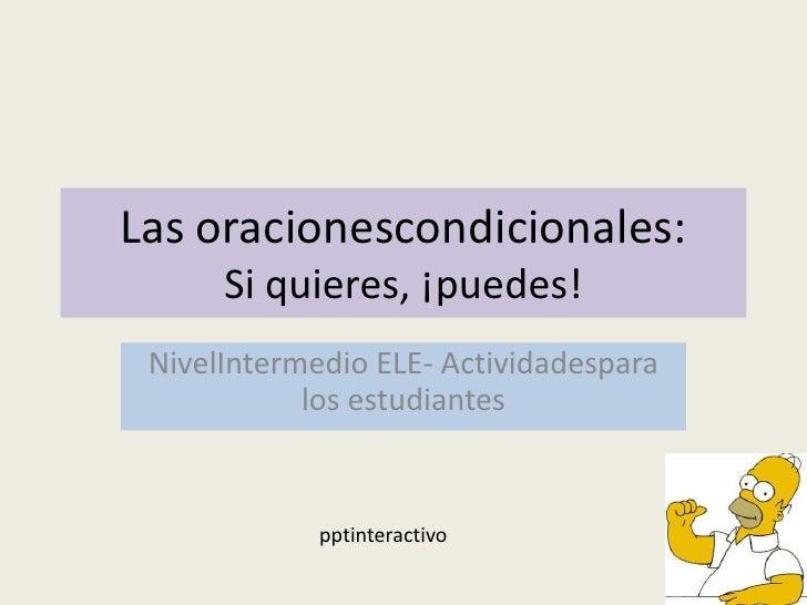 Las oracionescondicionales:      Si quieres, ¡puedes! NivelIntermedio ELE- Actividadespara            los estudiantes     ...