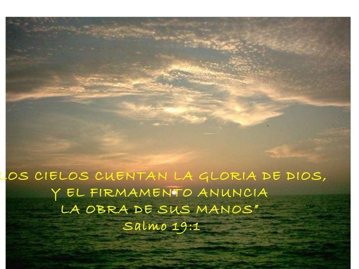 """"""" LOS CIELOS CUENTAN LA GLORIA DE DIOS,  Y EL FIRMAMENTO ANUNCIA  LA OBRA DE SUS MANOS""""  Salmo 19:1"""