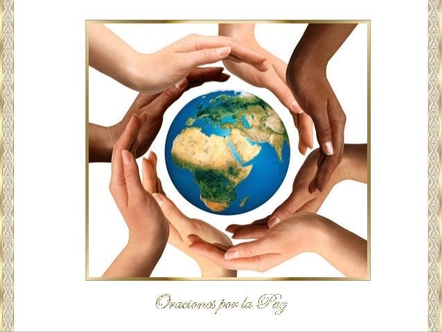 Te suplicamos Oh Señor, Dios Nuestro; que pongas la Paz del Cielo en los corazones de los hombres, para que puedas unir a ...