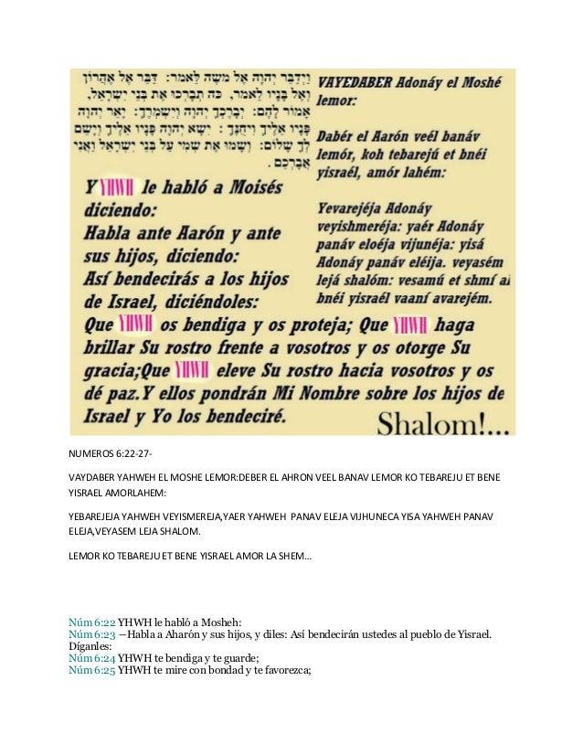 NUMEROS 6:22-27- VAYDABER YAHWEH EL MOSHE LEMOR:DEBER EL AHRON VEEL BANAV LEMOR KO TEBAREJU ET BENE YISRAEL AMORLAHEM: YEB...