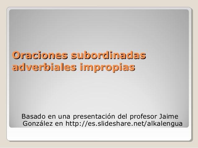 Oraciones subordinadasOraciones subordinadasadverbiales impropiasadverbiales impropiasBasado en una presentación del profe...