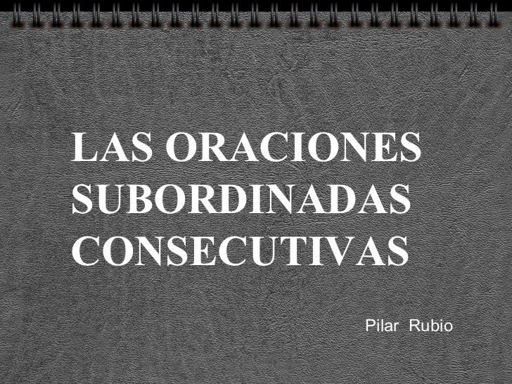 LAS ORACIONES SUBORDINADAS CONSECUTIVAS Pilar  Rubio
