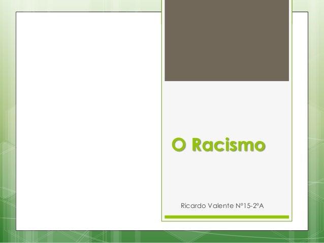 O Racismo  Ricardo Valente Nº15-2ºA