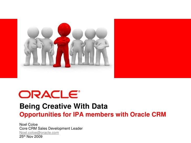 Being Creative With DataOpportunities for IPA members with Oracle CRM<br />Noel Coloe<br />Core CRM Sales Development Lead...
