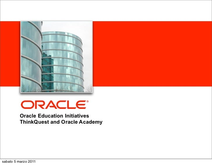 <Insert Picture Here>         Oracle Education Initiatives         ThinkQuest and Oracle Academysabato 5 marzo 2011