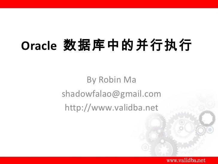 Oracle 数据库中的并行执行          By Robin Ma   shadowfalao@gmail.com    http://www.validba.net