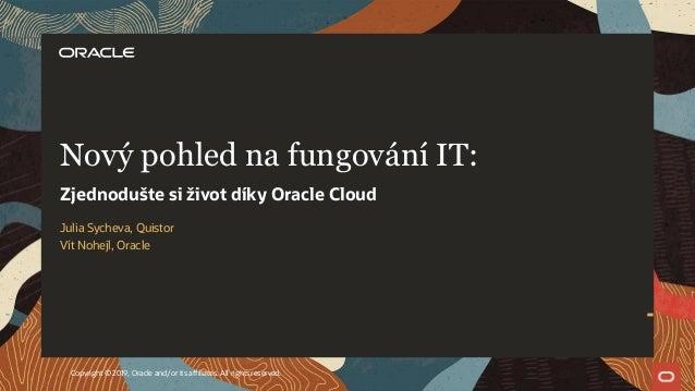 Julia Sycheva, Quistor Vít Nohejl, Oracle Nový pohled na fungování IT: Zjednodušte si život díky Oracle Cloud Copyright © ...