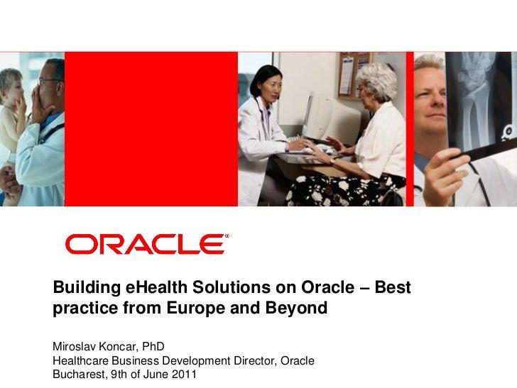 Building eHealth Solutions on Oracle – Bestpractice from Europe and BeyondMiroslav Koncar, PhDHealthcare Business Developm...