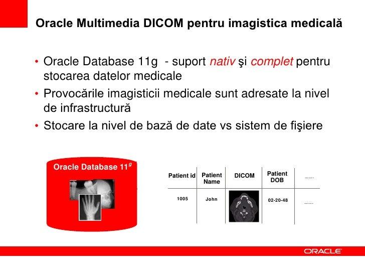 Oracle Multimedia DICOM: suport DICOM nativ• Decuplarea imaginii de metadate     – permite utilizări suplimentare (ex. cer...