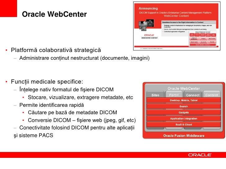Oracle WebCenter – Beneficii în imagistica medicală• Căutare avansată   – Metadate, Thumbnails• Acces la imagini independe...