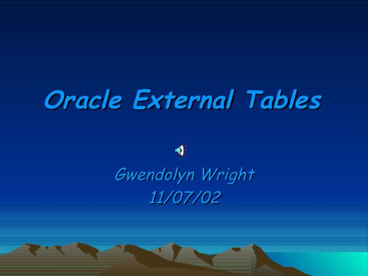Oracle External Tables Gwendolyn Wright 11/07/02