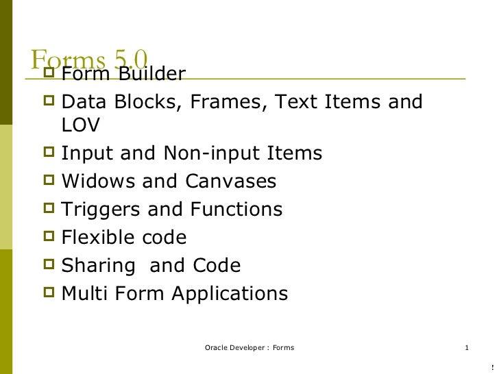 Forms 5.0 <ul><li>Form Builder </li></ul><ul><li>Data Blocks, Frames, Text Items and LOV </li></ul><ul><li>Input and Non-i...