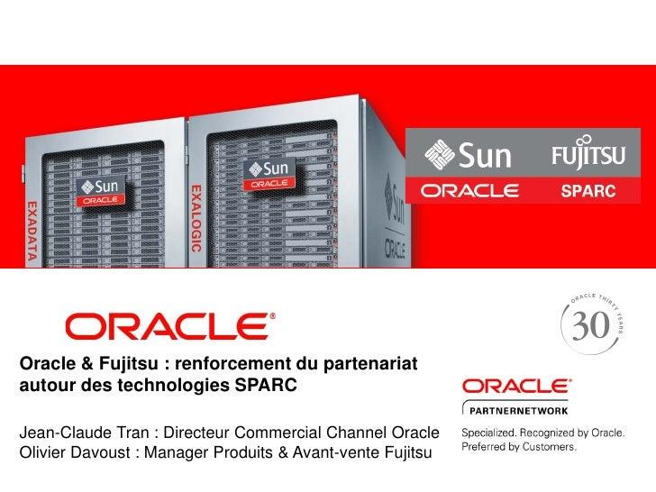 Oracle & Fujitsu : renforcement du partenariatautour des technologies SPARCJean-Claude Tran : Directeur Commercial Channel...