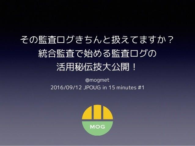 その監査ログきちんと扱えてますか? 統合監査で始める監査ログの 活用秘伝技大公開! @mogmet 2016/09/12 JPOUG in 15 minutes #1