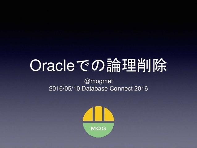 Oracleでの論理削除 @mogmet 2016/05/10 Database Connect 2016