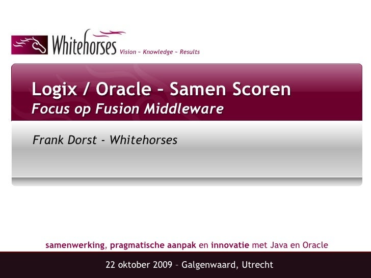 Vision ~ Knowledge ~ Results     Logix / Oracle – Samen Scoren Focus op Fusion Middleware  Frank Dorst - Whitehorses      ...