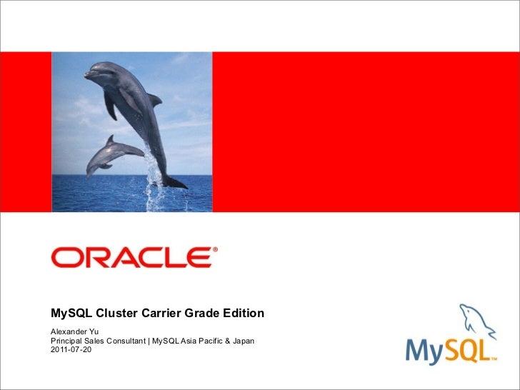 MySQL Cluster Carrier Grade EditionAlexander YuPrincipal Sales Consultant   MySQL Asia Pacific & Japan2011-07-20