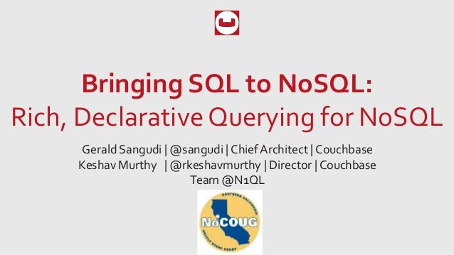 Bringing SQL to NoSQL: Rich, Declarative Querying for NoSQL Gerald Sangudi   @sangudi   Chief Architect   Couchbase Keshav...