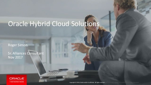 Copyright © 2016, Oracle and/or its affiliates. All rights reserved. | Oracle Hybrid Cloud Solutions Confidential – Oracle...