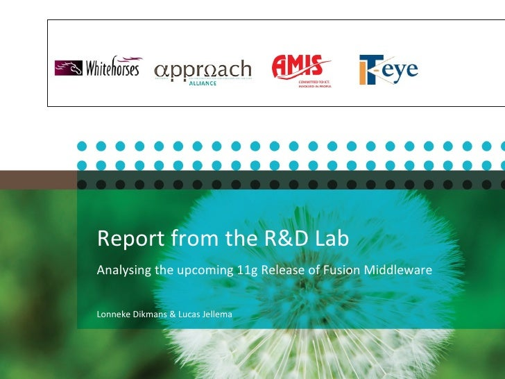 Report from the R&D Lab  Analysing the upcoming 11g Release of Fusion Middleware Lonneke Dikmans & Lucas Jellema