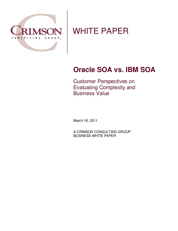 WHITE PAPEROracle SOA vs. IBM SOACustomer Perspectives onEvaluating Complexity andBusiness ValueMarch 18, 2011A CRIMSON CO...