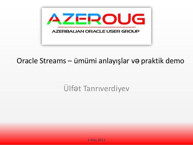 Oracle Streams – ümümi anlayışlar və praktik demo             Ülfət Tanrıverdiyev                    1-Dec-2012