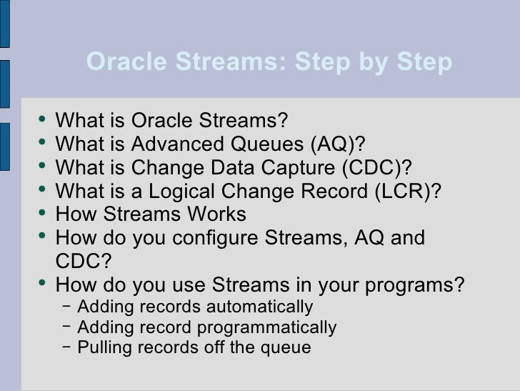 Oracle Streams: Step by Step <ul><li>What is Oracle Streams? </li></ul><ul><li>What is Advanced Queues (AQ)? </li></ul><ul...