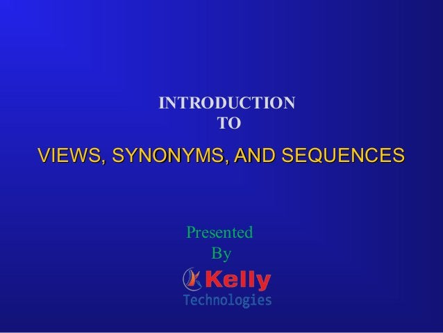 VIEWS, SYNONYMS, AND SEQUENCESVIEWS, SYNONYMS, AND SEQUENCES INTRODUCTION TO Presented By