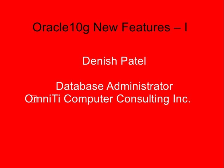 Oracle10g New Features – I            Denish Patel       Database Administrator OmniTi Computer Consulting Inc.  à
