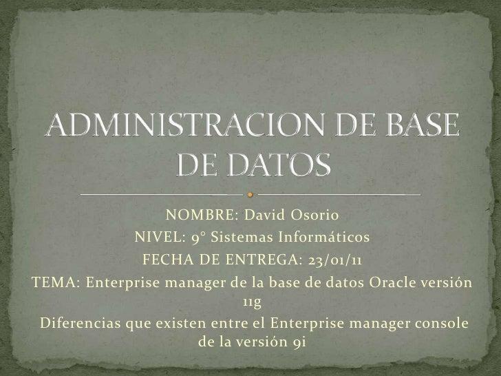 NOMBRE: David Osorio <br />NIVEL: 9° Sistemas Informáticos<br />FECHA DE ENTREGA: 23/01/11<br />TEMA: Enterprise manager d...