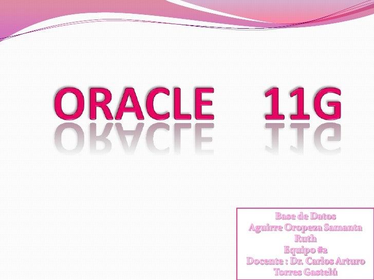 ORACLE    11G<br />Base de Datos<br />Aguirre Oropeza Samanta Ruth<br />Equipo #2<br />Docente : Dr. Carlos Arturo Torres ...