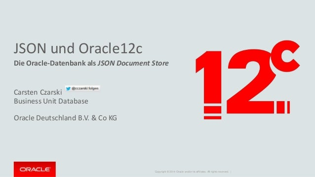 JSON und Oracle12c  Die Oracle-Datenbank als JSON Document Store  Copyright © 2014 Oracle and/or its affiliates. All right...