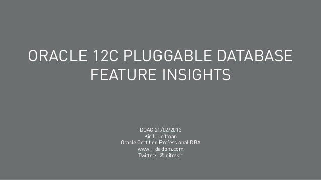 ORACLE 12C PLUGGABLE DATABASE FEATURE INSIGHTS  DOAG 21/02/2013 Kirill Loifman Oracle Certified Professional DBA www: dadb...