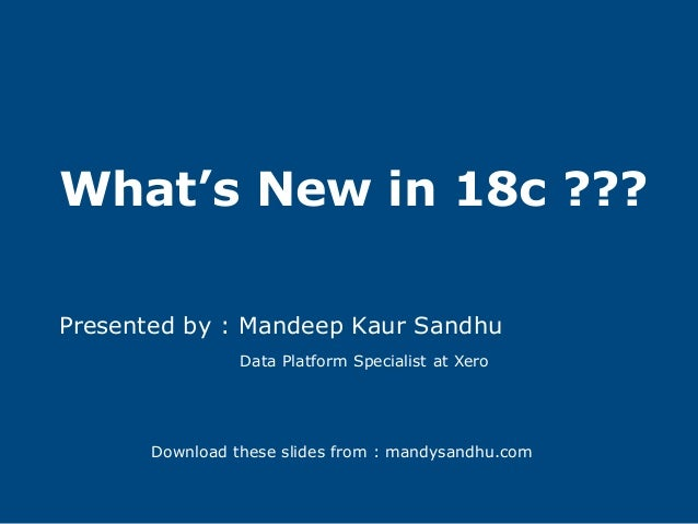 What's New in 18c ??? Presented by : Mandeep Kaur Sandhu Data Platform Specialist at Xero Download these slides from : man...