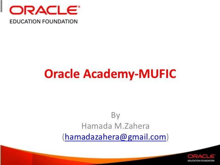 Oracle Academy-MUFIC <br />By<br />Hamada M.Zahera<br />(hamadazahera@gmail.com)<br />