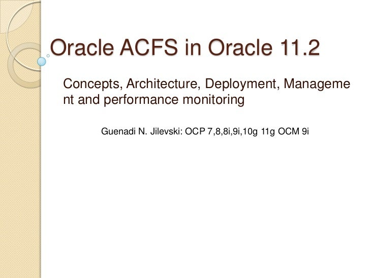 Oracle ACFS in Oracle 11.2<br />Concepts, Architecture, Deployment, Management and performance monitoring<br />Guenadi N. ...