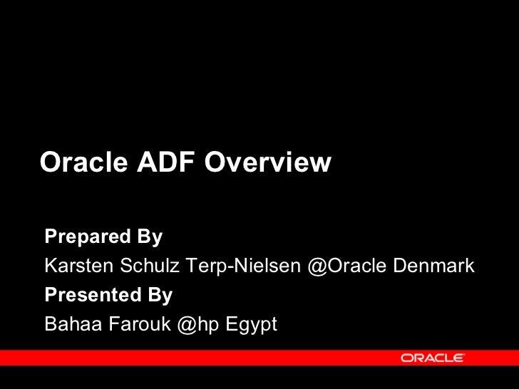 Oracle ADF OverviewPrepared ByKarsten Schulz Terp-Nielsen @Oracle DenmarkPresented ByBahaa Farouk @hp Egypt