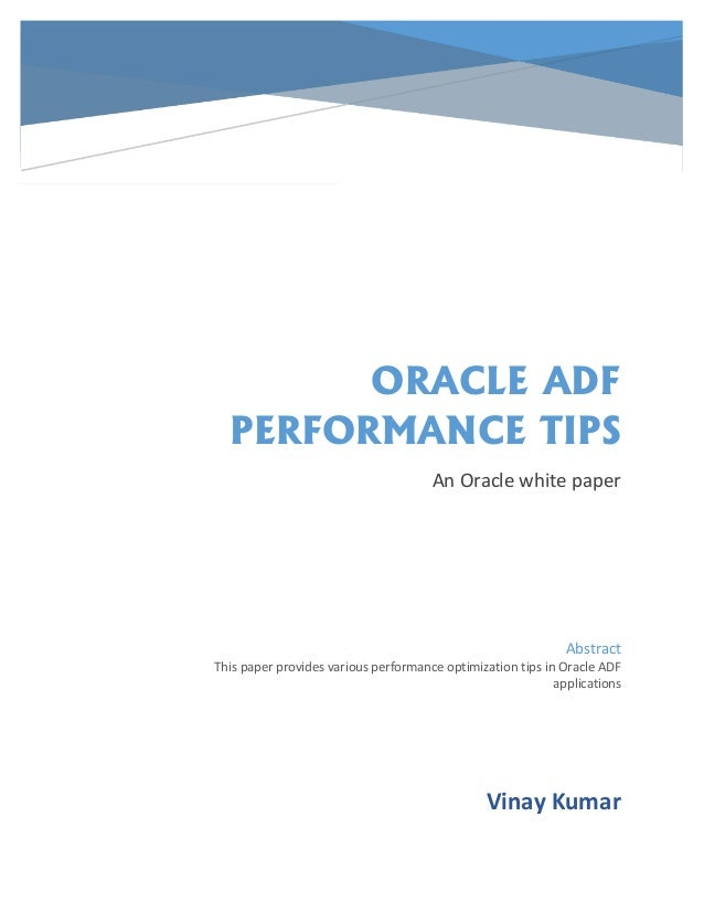ORACLE ADF PERFORMANCE TIPS An Oracle white paper Vinay Kumar Abstract This paper provides various performance optimizatio...